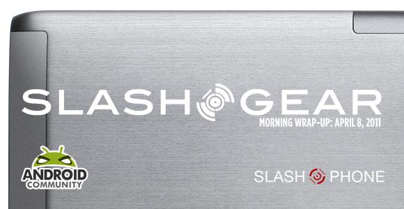 SlashGear Morning Wrap-Up: April 8, 2011