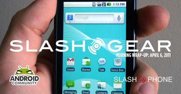 SlashGear Morning Wrap-Up: April 7th, 2011