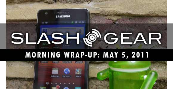 SlashGear Morning Wrap-Up, May 5th 2011