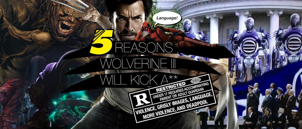 5 Reasons Wolverine 3 will RULE with a capital R (Rating!)